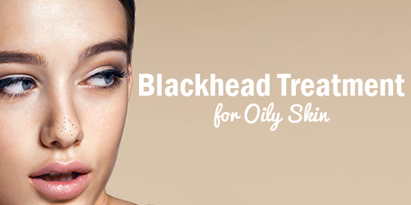 Best Blackhead Treatment for Oily Skin
